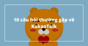 10 câu hỏi thường gặp về KakaoTalk